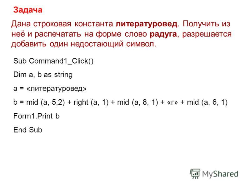 Дана строковая константа литературовед. Получить из неё и распечатать на форме слово радуга, разрешается добавить один недостающий символ. Задача Sub Command1_Сlick() Dim a, b as string a = «литературовед» b = mid (a, 5,2) + right (a, 1) + mid (a, 8,
