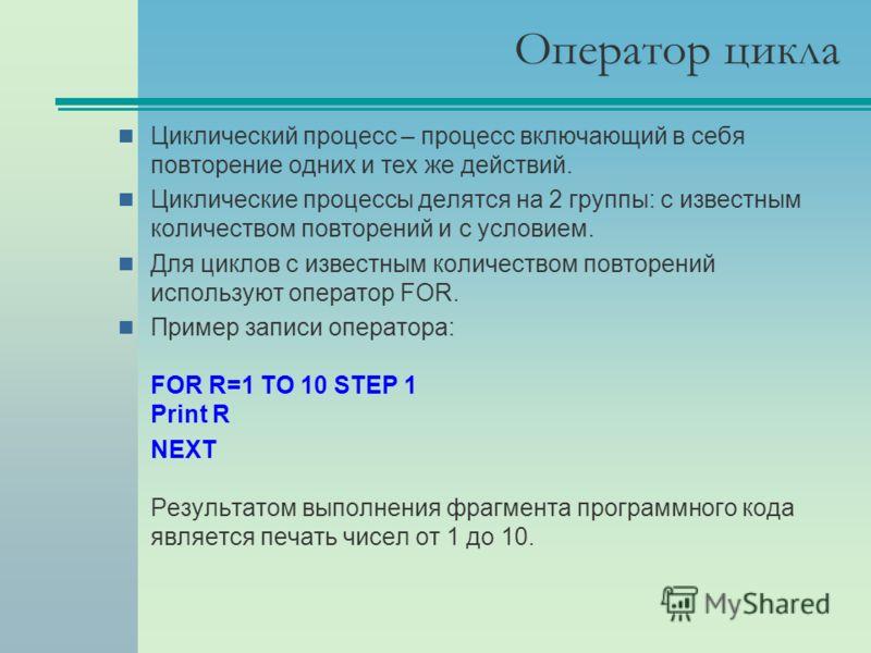 Оператор цикла Циклический процесс – процесс включающий в себя повторение одних и тех же действий. Циклические процессы делятся на 2 группы: с известным количеством повторений и с условием. Для циклов с известным количеством повторений используют опе