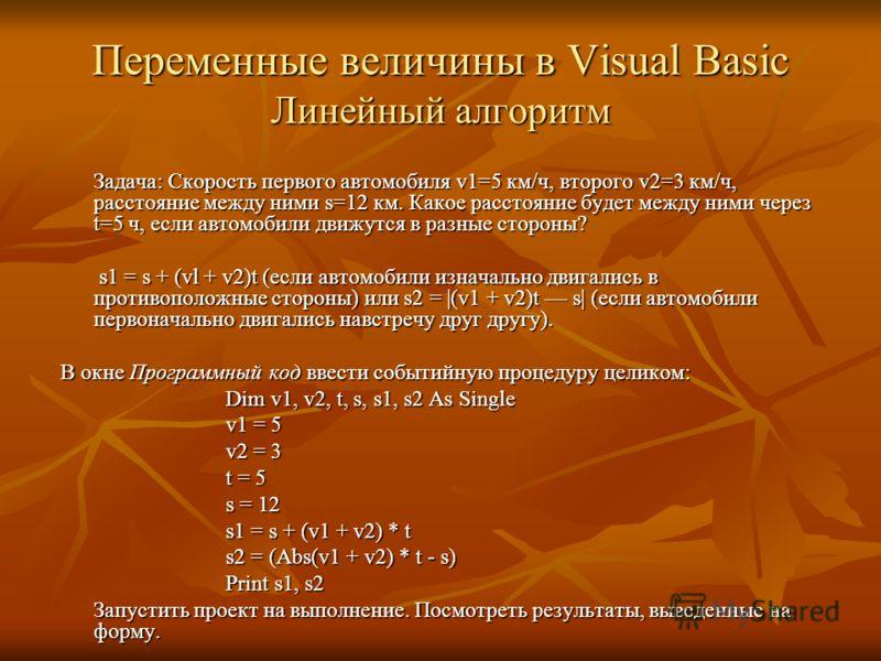 Переменные величины в Visual Basic Линейный алгоритм Задача: Скорость первого автомобиля v1=5 км/ч, второго v2=3 км/ч, расстояние между ними s=12 км. Какое расстояние будет между ними через t=5 ч, если автомобили движутся в разные стороны? Задача: Ск