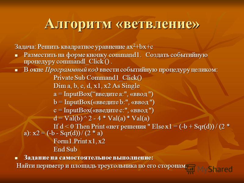 Алгоритм «ветвление» Задача: Решить квадратное уравнение ax 2 +bx+c Разместить на форме кнопку command1. Создать событийную процедуру commandl_Click (). Разместить на форме кнопку command1. Создать событийную процедуру commandl_Click (). В окне Прогр