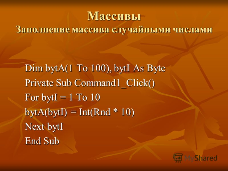 Массивы Заполнение массива случайными числами Dim bytA(1 To 100), bytI As Byte Private Sub Command1_Click() For bytI = 1 To 10 bytA(bytI) = Int(Rnd * 10) Next bytI End Sub