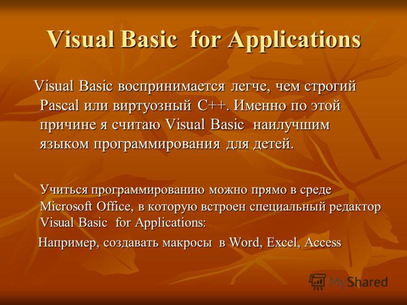 Visual Basic for Applications Visual Basic воспринимается легче, чем строгий Pascal или виртуозный С++. Именно по этой причине я считаю Visual Basic наилучшим языком программирования для детей. Visual Basic воспринимается легче, чем строгий Pascal ил