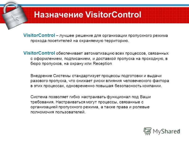 3 Назначение VisitorControl VisitorControl – лучшее решение для организации пропускного режима прохода посетителей на охраняемую территорию. VisitorControl обеспечивает автоматизацию всех процессов, связанных с оформлением, подписанием, и доставкой п