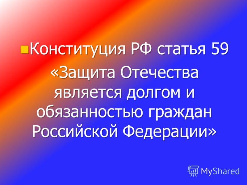 Конституция РФ статья 59 Конституция РФ статья 59 «Защита Отечества является долгом и обязанностью граждан Российской Федерации»