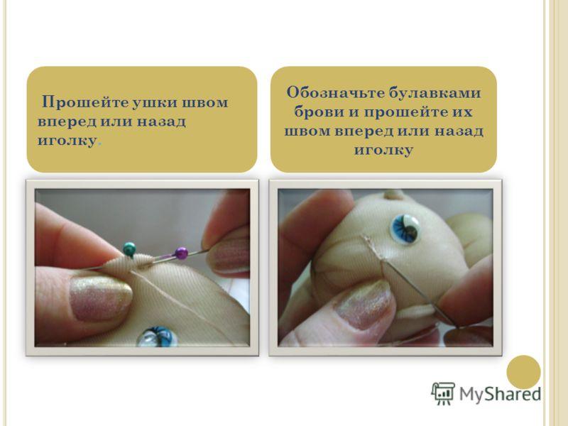 Прошейте ушки швом вперед или назад иголку. Обозначьте булавками брови и прошейте их швом вперед или назад иголку