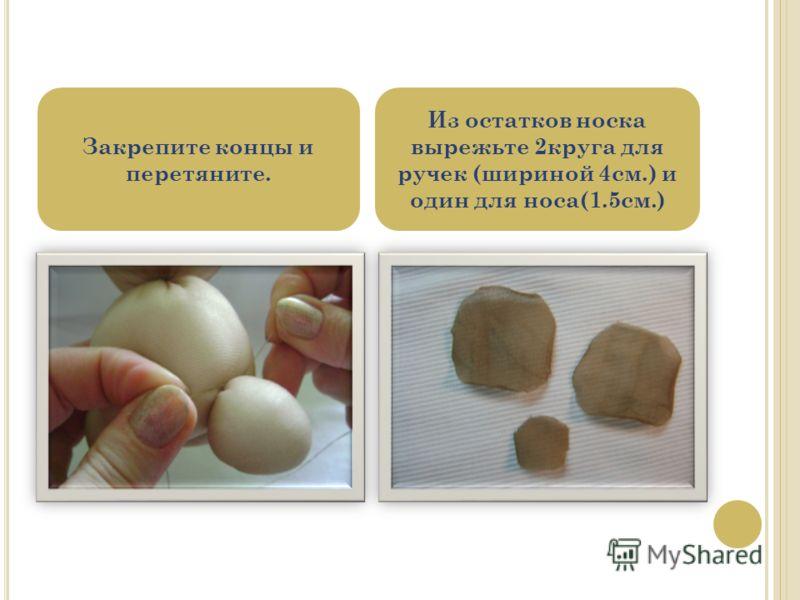 Закрепите концы и перетяните. Из остатков носка вырежьте 2круга для ручек (шириной 4см.) и один для носа(1.5см.)
