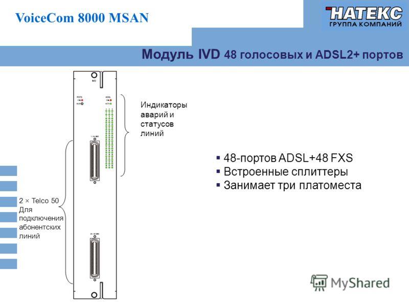 VoiceCom 8000 MSAN Модуль IVD 48 голосовых и ADSL2+ портов Индикаторы аварий и статусов линий 2 × Telco 50 Для подключения абонентских линий 48-портов ADSL+48 FXS Встроенные сплиттеры Занимает три платоместа
