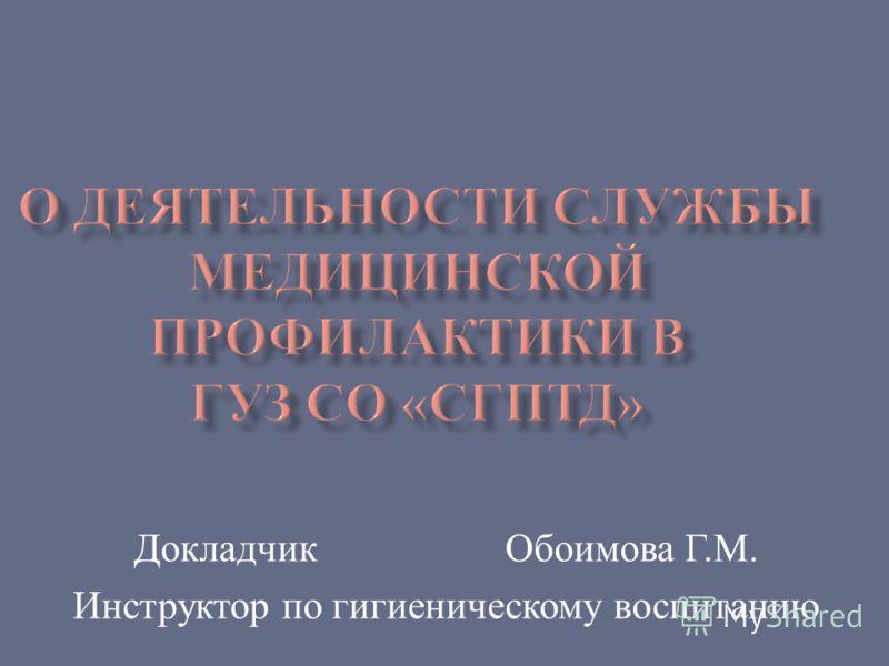 Докладчик Обоимова Г. М. Инструктор по гигиеническому воспитанию