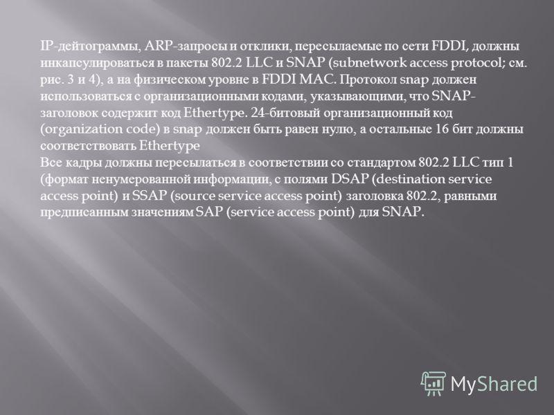 IP- дейтограммы, ARP- запросы и отклики, пересылаемые по сети FDDI, должны инкапсулироваться в пакеты 802.2 LLC и SNAP (subnetwork access protocol; см. рис. 3 и 4), а на физическом уровне в FDDI MAC. Протокол snap должен использоваться с организацион