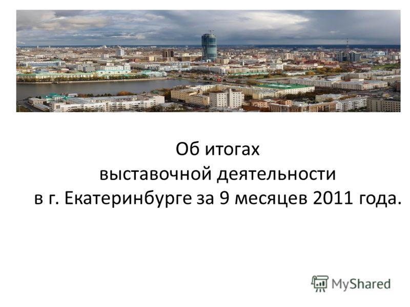 Об итогах выставочной деятельности в г. Екатеринбурге за 9 месяцев 2011 года.