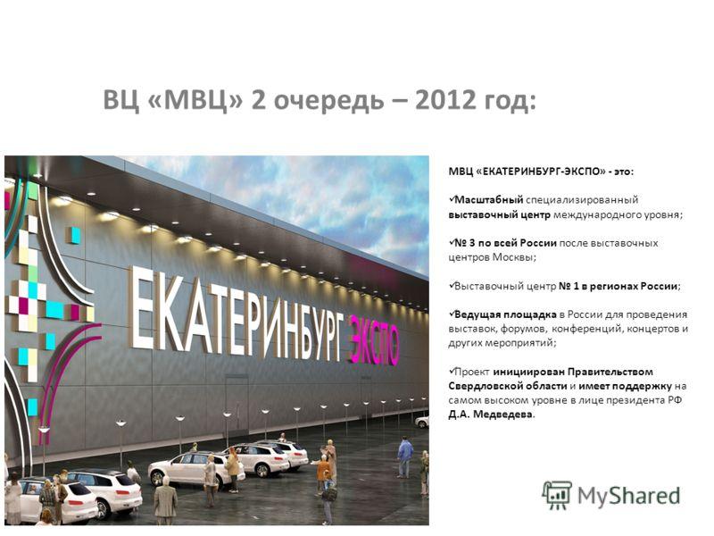 ВЦ «МВЦ» 2 очередь – 2012 год: МВЦ «ЕКАТЕРИНБУРГ-ЭКСПО» - это: Масштабный специализированный выставочный центр международного уровня; 3 по всей России после выставочных центров Москвы; Выставочный центр 1 в регионах России; Ведущая площадка в России