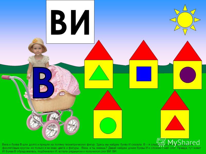 Вика и буква В шли долго и пришли на поляну геометрических фигур. Здесь мы найдем букву И сказала В – я слышала, что И живет в домике с фиолетовым кругом, но только я не знаю цвета и фигуры…Вика, а ты знаешь? Давай найдем домик буквы И и сложим с ней