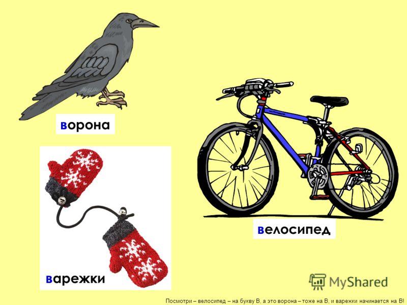 Посмотри – велосипед – на букву В, а это ворона – тоже на В, и варежки начинается на В! велосипед ворона варежки