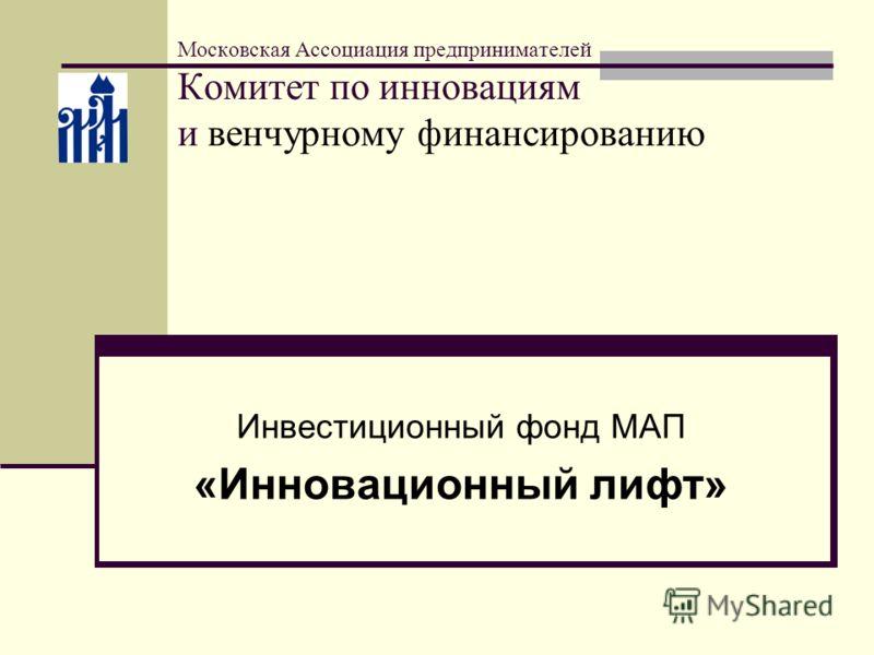 Московская Ассоциация предпринимателей Комитет по инновациям и венчурному финансированию Инвестиционный фонд МАП «Инновационный лифт»