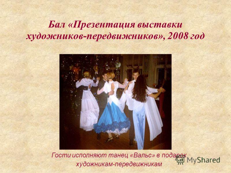 Бал «Презентация выставки художников-передвижников», 2008 год Гости исполняют танец «Вальс» в подарок художникам-передвижникам