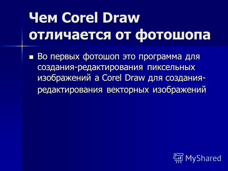 Чем Corel Draw отличается от фотошопа Во первых фотошоп это программа для создания-редактирования пиксельных изображений а Corel Draw для создания- редактирования векторных изображений Во первых фотошоп это программа для создания-редактирования пиксе