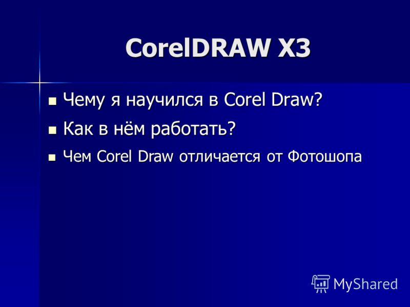 CorelDRAW X3 Чему я научился в Corel Draw? Чему я научился в Corel Draw? Как в нём работать? Как в нём работать? Чем Corel Draw отличается от Фотошопа Чем Corel Draw отличается от Фотошопа