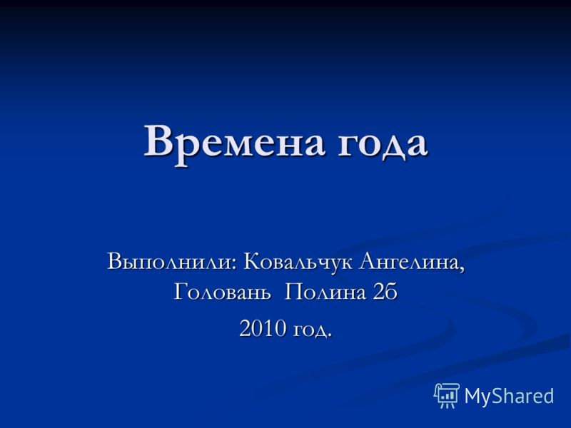 Времена года Выполнили: Ковальчук Ангелина, Головань Полина 2б 2010 год.