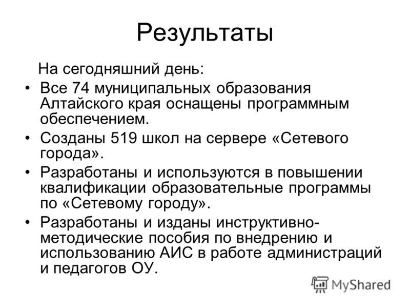 Результаты На сегодняшний день: Все 74 муниципальных образования Алтайского края оснащены программным обеспечением. Созданы 519 школ на сервере «Сетевого города». Разработаны и используются в повышении квалификации образовательные программы по «Сетев
