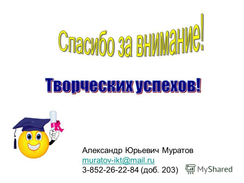 Александр Юрьевич Муратов muratov-ikt@mail.ru 3-852-26-22-84 (доб. 203)