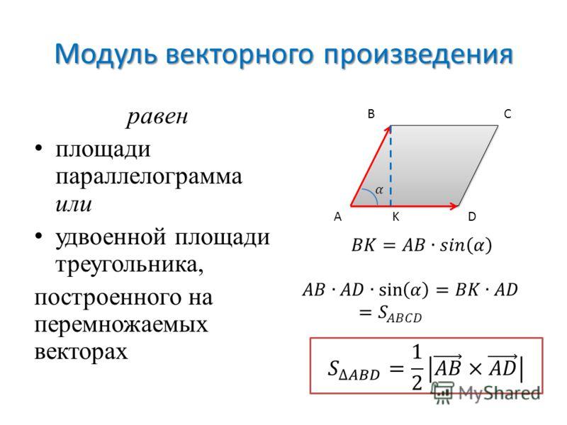 Модуль векторного произведения равен площади параллелограмма или удвоенной площади треугольника, построенного на перемножаемых векторах A BC DK