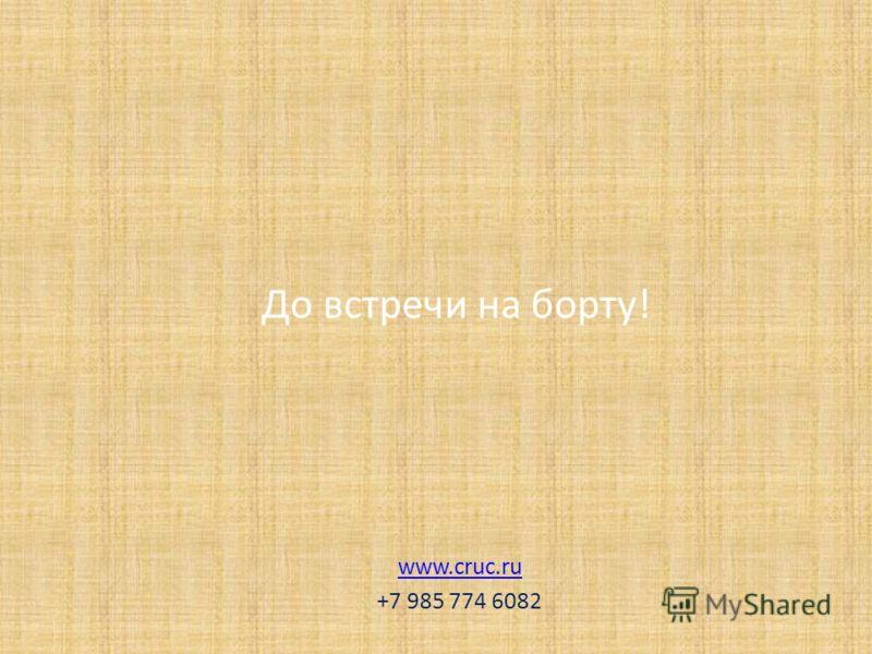 До встречи на борту! www.cruc.ru +7 985 774 6082