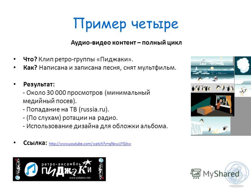 Пример четыре Аудио-видео контент – полный цикл Что? Клип ретро-группы «Пиджаки». Как? Написана и записана песня, снят мультфильм. Результат: - Около 30 000 просмотров (минимальный медийный посев). - Попадание на ТВ (russia.ru). - (По слухам) ротации