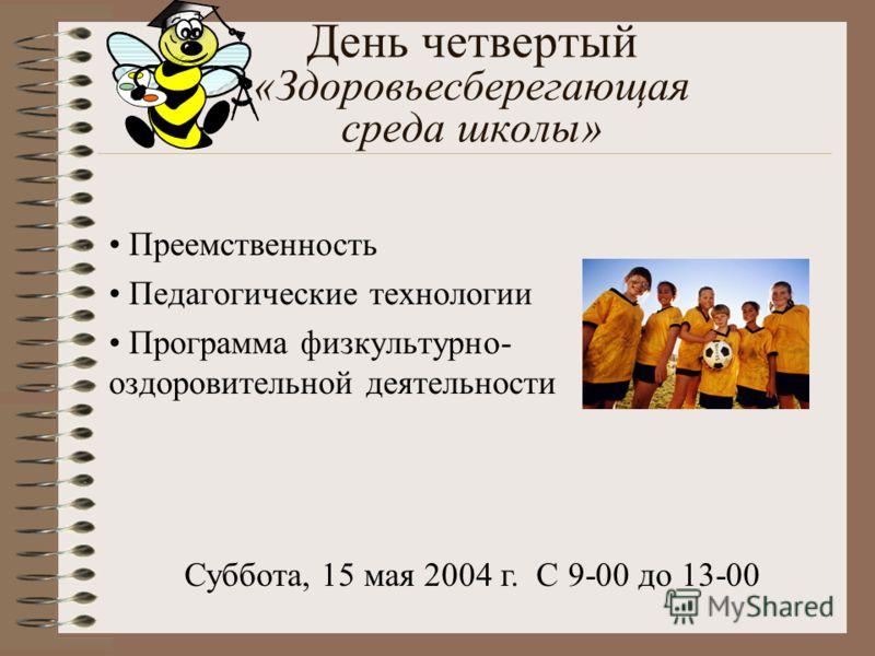 День четвертый «Здоровьесберегающая среда школы» Преемственность Педагогические технологии Программа физкультурно- оздоровительной деятельности Суббота, 15 мая 2004 г. С 9-00 до 13-00