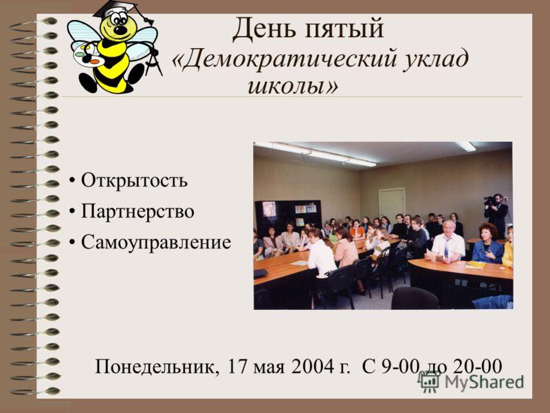 День пятый «Демократический уклад школы» Открытость Партнерство Самоуправление Понедельник, 17 мая 2004 г. С 9-00 до 20-00
