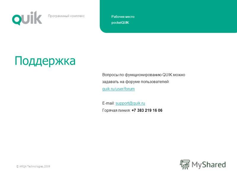 Рабочее место pocketQUIK © ARQA Technologies, 2009 Программный комплекс Поддержка Вопросы по функционированию QUIK можно задавать на форуме пользователей: quik.ru/user/forum E-mail: support@quik.rusupport@quik.ru Горячая линия: +7 383 219 16 06