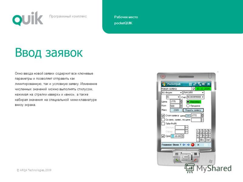 Рабочее место pocketQUIK © ARQA Technologies, 2009 Программный комплекс Окно ввода новой заявки содержит все ключевые параметры и позволяет отправить как лимитированную, так и условную заявку. Изменение численных значений можно выполнять стилусом, на