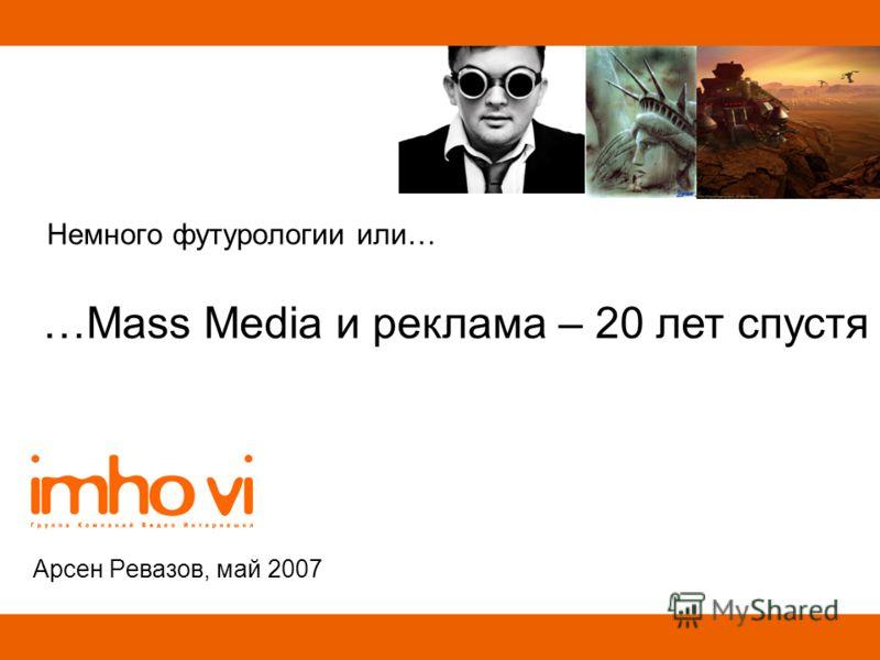Немного футурологии или… Арсен Ревазов, май 2007 …Mass Media и реклама – 20 лет спустя