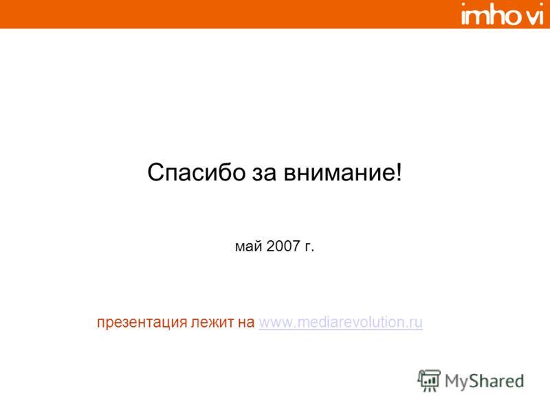 Спасибо за внимание! май 2007 г. презентация лежит на www.mediarevolution.ruwww.mediarevolution.ru