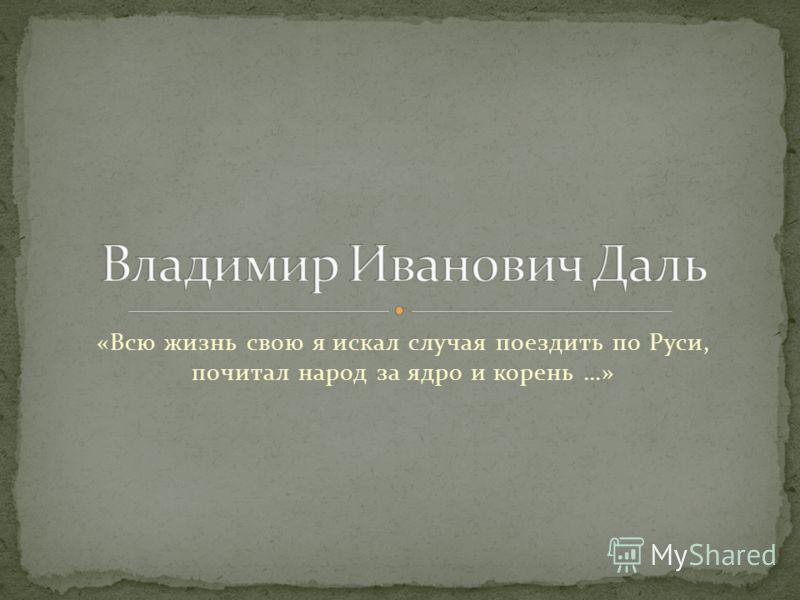 «Всю жизнь свою я искал случая поездить по Руси, почитал народ за ядро и корень …»