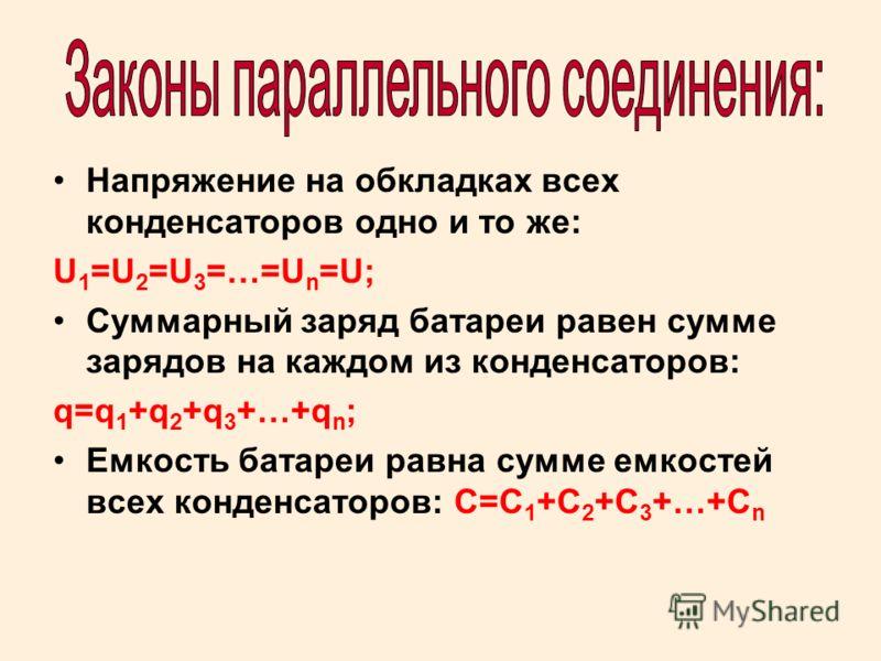 Напряжение на обкладках всех конденсаторов одно и то же: U 1 =U 2 =U 3 =…=U n =U; Суммарный заряд батареи равен сумме зарядов на каждом из конденсаторов: q=q 1 +q 2 +q 3 +…+q n ; Емкость батареи равна сумме емкостей всех конденсаторов: С=С 1 +С 2 +С
