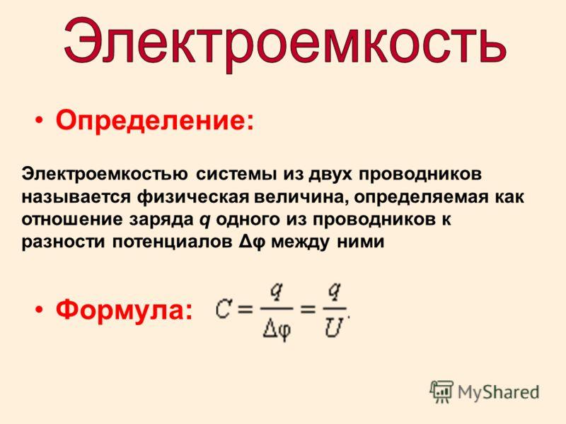 Определение: Формула: Электроемкостью системы из двух проводников называется физическая величина, определяемая как отношение заряда q одного из проводников к разности потенциалов Δφ между ними