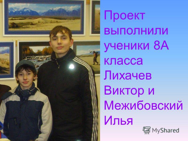 Проект выполнили ученики 8А класса Лихачев Виктор и Межибовский Илья