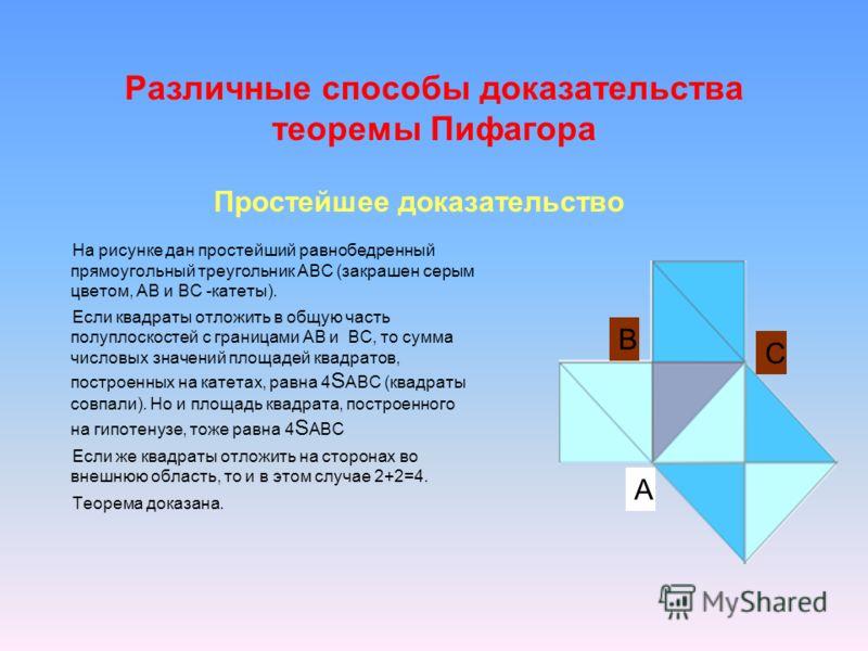 Различные способы доказательства теоремы Пифагора На рисунке дан простейший равнобедренный прямоугольный треугольник АВС (закрашен серым цветом, АВ и ВС -катеты). Если квадраты отложить в общую часть полуплоскостей с границами АВ и ВС, то сумма число