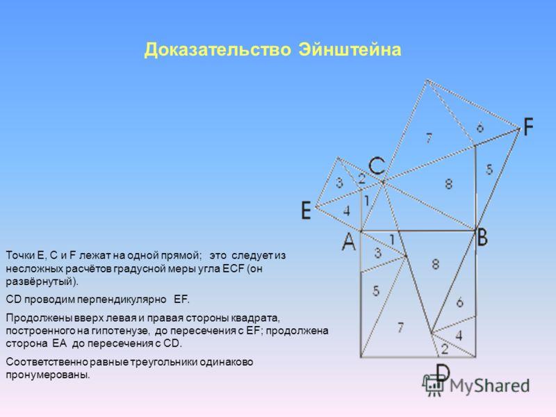 Доказательство Эйнштейна Точки E, C и F лежат на одной прямой; это следует из несложных расчётов градусной меры угла ECF (он развёрнутый). CD проводим перпендикулярно EF. Продолжены вверх левая и правая стороны квадрата, построенного на гипотенузе, д