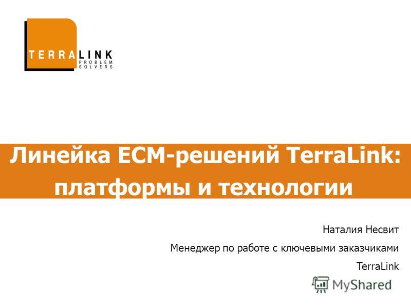 Линейка ECM-решений TerraLink: платформы и технологии Наталия Несвит Менеджер по работе с ключевыми заказчиками TerraLink