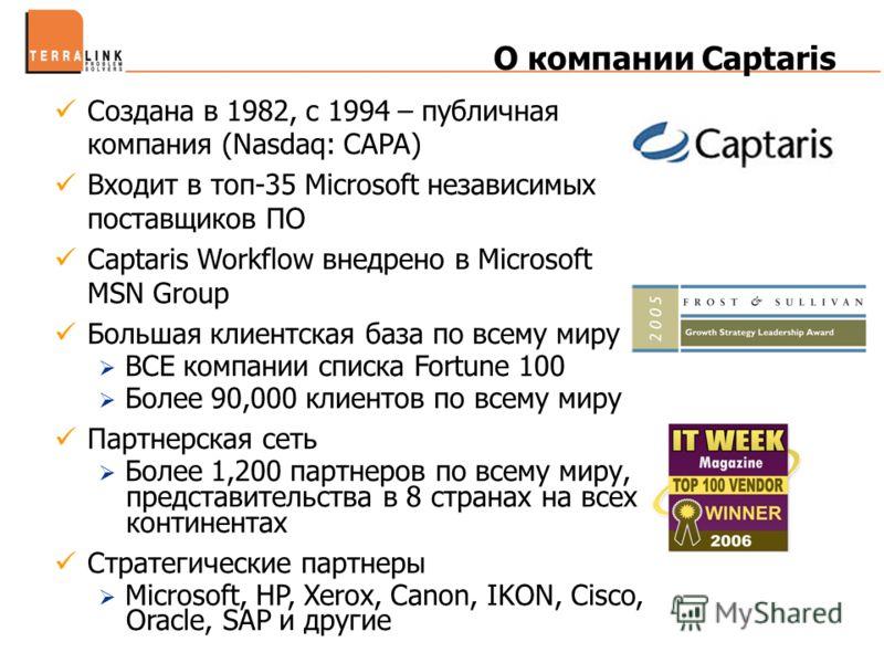 О компании Captaris Создана в 1982, c 1994 – публичная компания (Nasdaq: CAPA) Входит в топ-35 Microsoft независимых поставщиков ПО Captaris Workflow внедрено в Microsoft MSN Group Большая клиентская база по всему миру ВСЕ компании списка Fortune 100