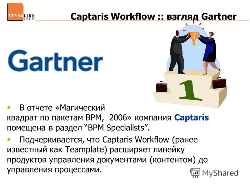 Captaris Workflow :: взгляд Gartner В отчете «Магический квадрат по пакетам BPM, 2006» компания Captaris помещена в раздел BPM Specialists. Подчеркивается, что Captaris Workflow (ранее известный как Teamplate) расширяет линейку продуктов управления д