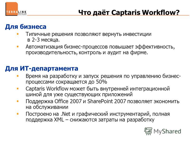Что даёт Captaris Workflow? Для бизнеса Типичные решения позволяют вернуть инвестиции в 2-3 месяца. Автоматизация бизнес-процессов повышает эффективность, производительность, контроль и аудит на фирме. Для ИТ-департамента Время на разработку и запуск