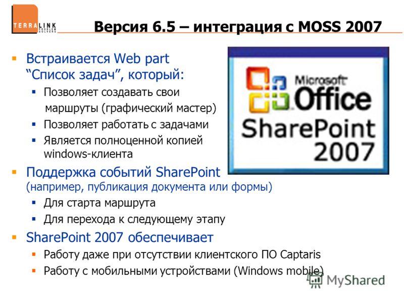 Версия 6.5 – интеграция с MOSS 2007 Встраивается Web partСписок задач, который: Позволяет создавать свои маршруты (графический мастер) Позволяет работать с задачами Является полноценной копией windows-клиента Поддержка событий SharePoint (например, п