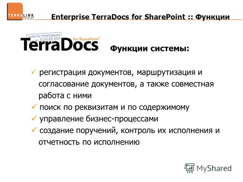 Enterprise TerraDocs for SharePoint :: Функции Функции системы: регистрация документов, маршрутизация и согласование документов, а также совместная работа с ними поиск по реквизитам и по содержимому управление бизнес-процессами создание поручений, ко