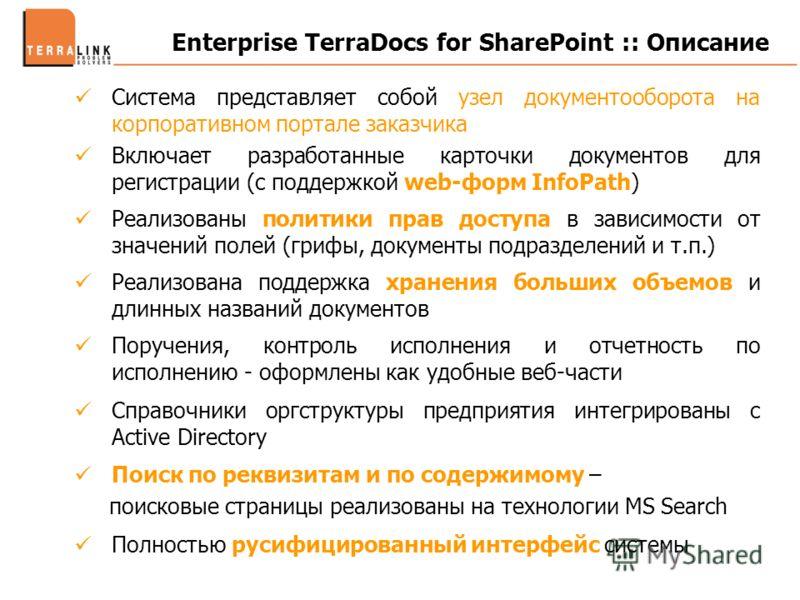 Enterprise TerraDocs for SharePoint :: Описание Система представляет собой узел документооборота на корпоративном портале заказчика Включает разработанные карточки документов для регистрации (с поддержкой web-форм InfoPath) Реализованы политики прав