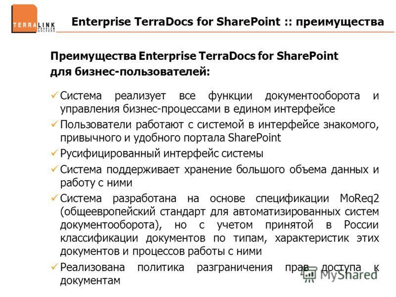Enterprise TerraDocs for SharePoint :: преимущества Преимущества Enterprise TerraDocs for SharePoint для бизнес-пользователей: Система реализует все функции документооборота и управления бизнес-процессами в едином интерфейсе Пользователи работают с с