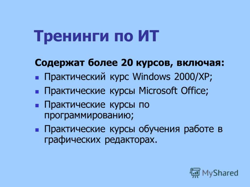 Тренинги по ИТ Содержат более 20 курсов, включая: Практический курс Windows 2000/ХР; Практические курсы Microsoft Office; Практические курсы по программированию; Практические курсы обучения работе в графических редакторах.