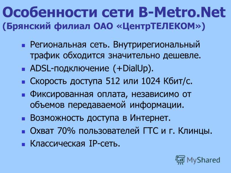 Особенности сети B-Metro.Net (Брянский филиал ОАО «ЦентрТЕЛЕКОМ») Региональная сеть. Внутрирегиональный трафик обходится значительно дешевле. ADSL-подключение (+DialUp). Скорость доступа 512 или 1024 Кбит/с. Фиксированная оплата, независимо от объемо