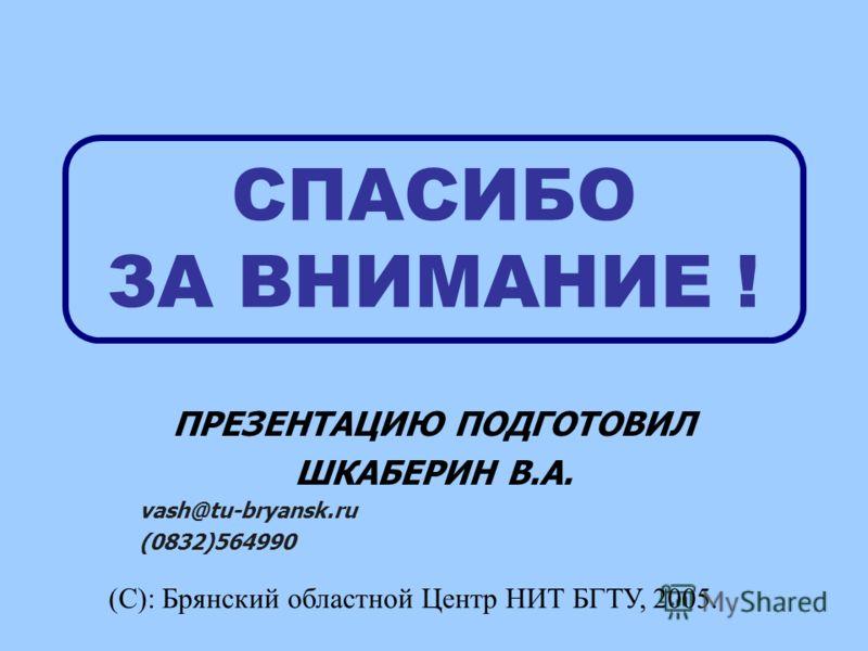 СПАСИБО ЗА ВНИМАНИЕ ! ПРЕЗЕНТАЦИЮ ПОДГОТОВИЛ ШКАБЕРИН В.А. vash@tu-bryansk.ru (0832)564990 (С): Брянский областной Центр НИТ БГТУ, 2005.